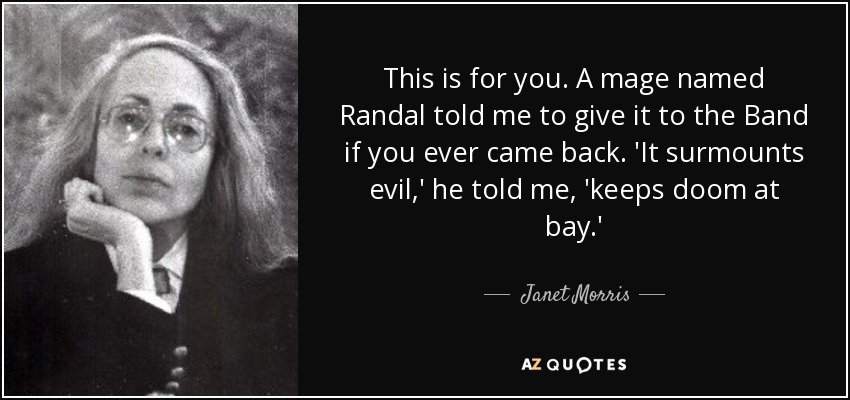 This is for you. A mage named Randal told me to give it to the Band if you ever came back. 'It surmounts evil,' he told me, 'keeps doom at bay.' - Janet Morris