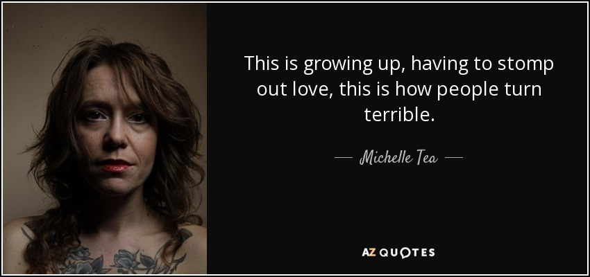 This is growing up, having to stomp out love, this is how people turn terrible. - Michelle Tea
