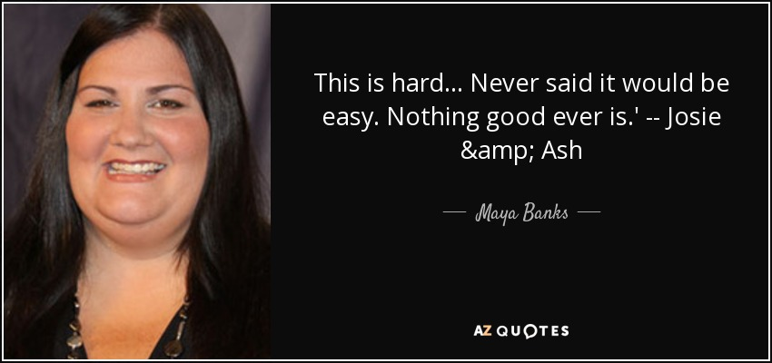 This is hard... Never said it would be easy. Nothing good ever is.' -- Josie & Ash - Maya Banks