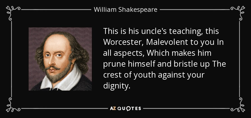 This is his uncle's teaching, this Worcester, Malevolent to you In all aspects, Which makes him prune himself and bristle up The crest of youth against your dignity. - William Shakespeare