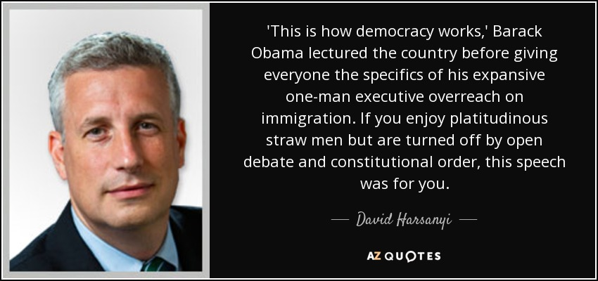 'This is how democracy works,' Barack Obama lectured the country before giving everyone the specifics of his expansive one-man executive overreach on immigration. If you enjoy platitudinous straw men but are turned off by open debate and constitutional order, this speech was for you. - David Harsanyi