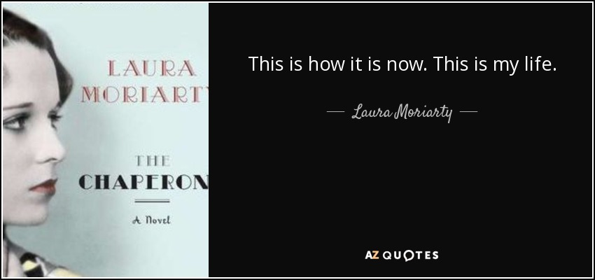 This is how it is now. This is my life. - Laura Moriarty