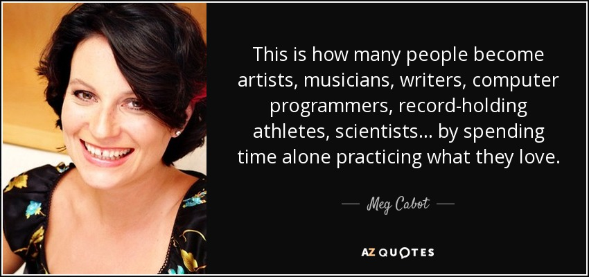 This is how many people become artists, musicians, writers, computer programmers, record-holding athletes, scientists... by spending time alone practicing what they love. - Meg Cabot