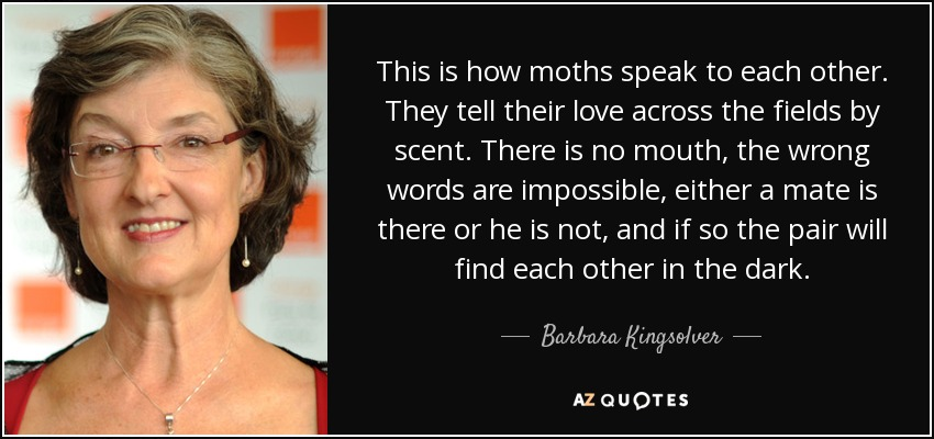 This is how moths speak to each other. They tell their love across the fields by scent. There is no mouth, the wrong words are impossible, either a mate is there or he is not, and if so the pair will find each other in the dark. - Barbara Kingsolver