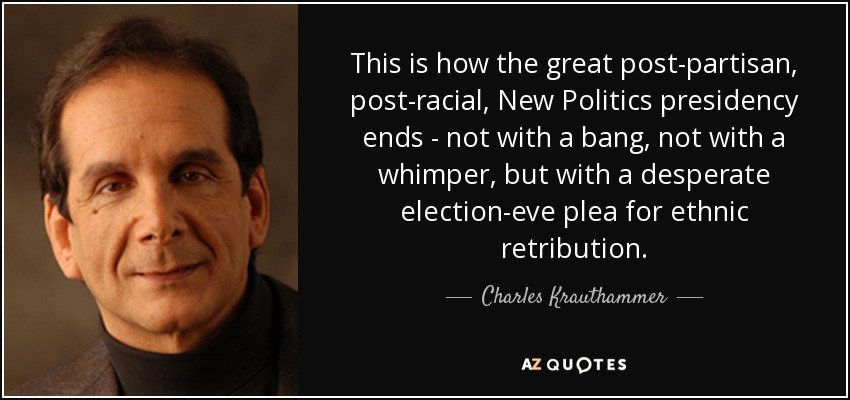 This is how the great post-partisan, post-racial, New Politics presidency ends - not with a bang, not with a whimper, but with a desperate election-eve plea for ethnic retribution. - Charles Krauthammer