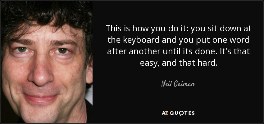 This is how you do it: you sit down at the keyboard and you put one word after another until its done. It's that easy, and that hard. - Neil Gaiman