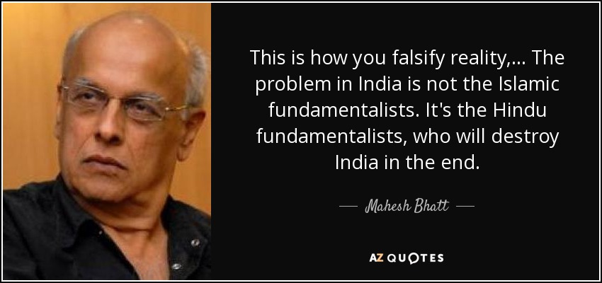 This is how you falsify reality, ... The problem in India is not the Islamic fundamentalists. It's the Hindu fundamentalists, who will destroy India in the end. - Mahesh Bhatt
