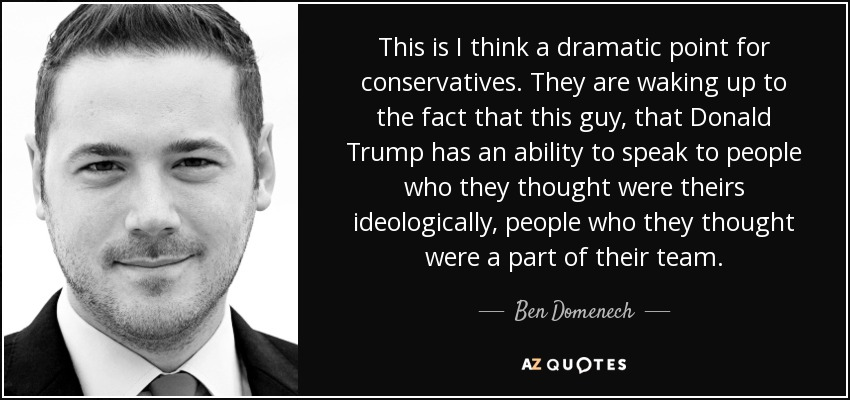 This is I think a dramatic point for conservatives. They are waking up to the fact that this guy, that Donald Trump has an ability to speak to people who they thought were theirs ideologically, people who they thought were a part of their team. - Ben Domenech