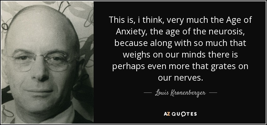 This is, i think, very much the Age of Anxiety, the age of the neurosis, because along with so much that weighs on our minds there is perhaps even more that grates on our nerves. - Louis Kronenberger