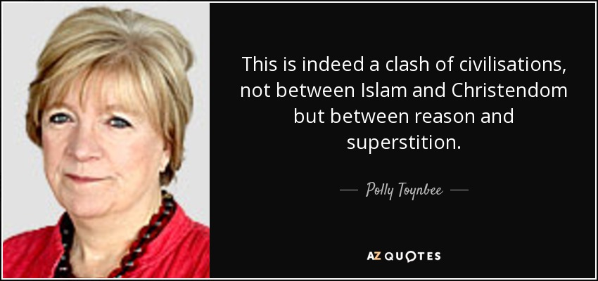 This is indeed a clash of civilisations, not between Islam and Christendom but between reason and superstition. - Polly Toynbee