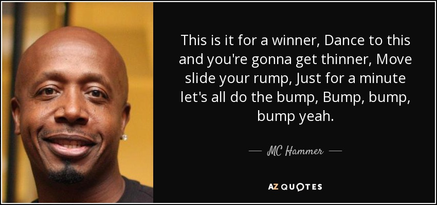 This is it for a winner, Dance to this and you're gonna get thinner, Move slide your rump, Just for a minute let's all do the bump, Bump, bump, bump yeah. - MC Hammer