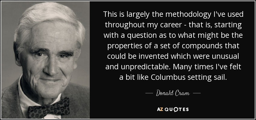 This is largely the methodology I've used throughout my career - that is, starting with a question as to what might be the properties of a set of compounds that could be invented which were unusual and unpredictable. Many times I've felt a bit like Columbus setting sail. - Donald Cram