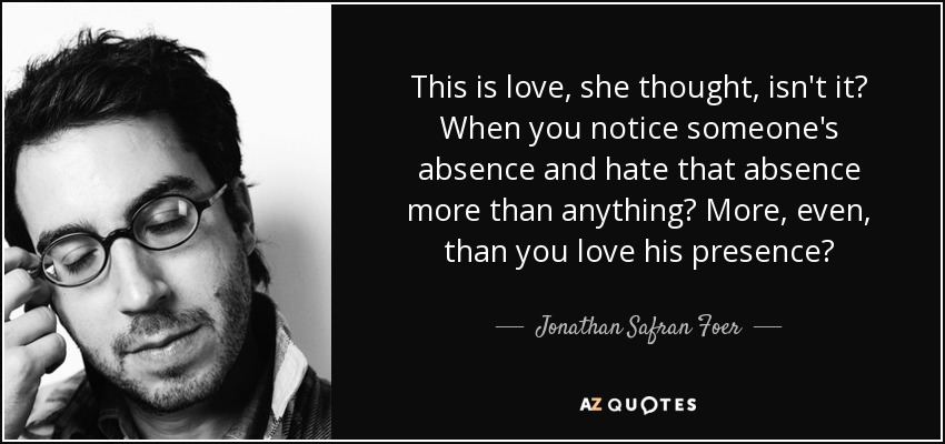 This is love, she thought, isn't it? When you notice someone's absence and hate that absence more than anything? More, even, than you love his presence? - Jonathan Safran Foer