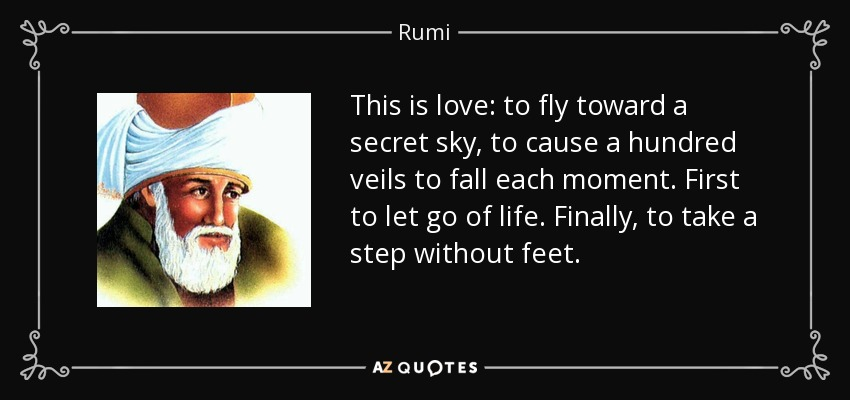This is love: to fly toward a secret sky, to cause a hundred veils to fall each moment. First to let go of life. Finally, to take a step without feet. - Rumi