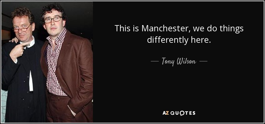 This is Manchester, we do things differently here. - Tony Wilson