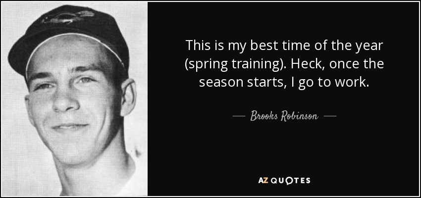 This is my best time of the year (spring training). Heck, once the season starts, I go to work. - Brooks Robinson