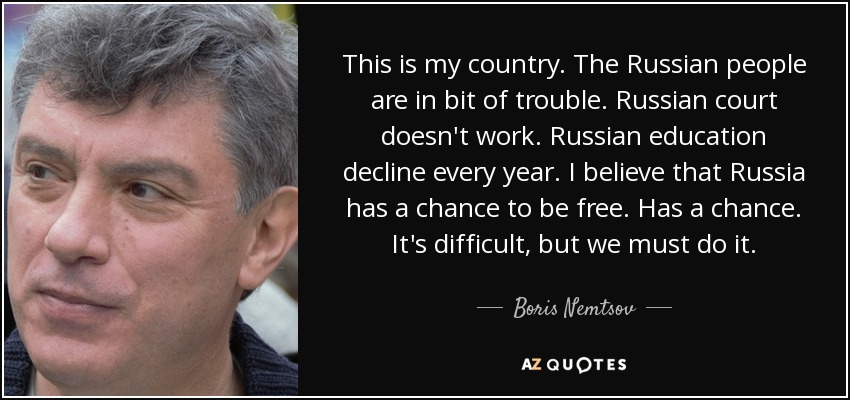 This is my country. The Russian people are in bit of trouble. Russian court doesn't work. Russian education decline every year. I believe that Russia has a chance to be free. Has a chance. It's difficult, but we must do it. - Boris Nemtsov