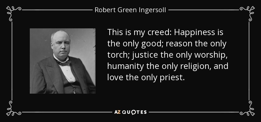 This is my creed: Happiness is the only good; reason the only torch; justice the only worship, humanity the only religion, and love the only priest. - Robert Green Ingersoll
