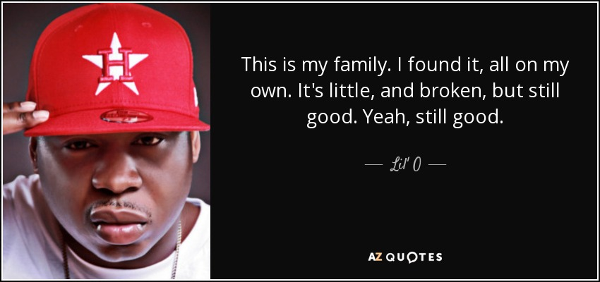 This is my family. I found it, all on my own. It's little, and broken, but still good. Yeah, still good. - Lil' O