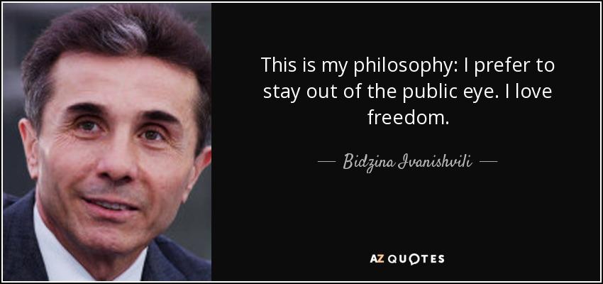 This is my philosophy: I prefer to stay out of the public eye. I love freedom. - Bidzina Ivanishvili