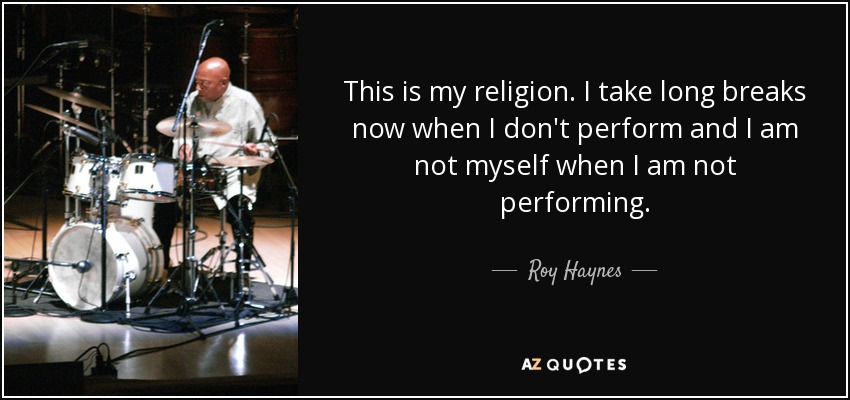 This is my religion. I take long breaks now when I don't perform and I am not myself when I am not performing. - Roy Haynes