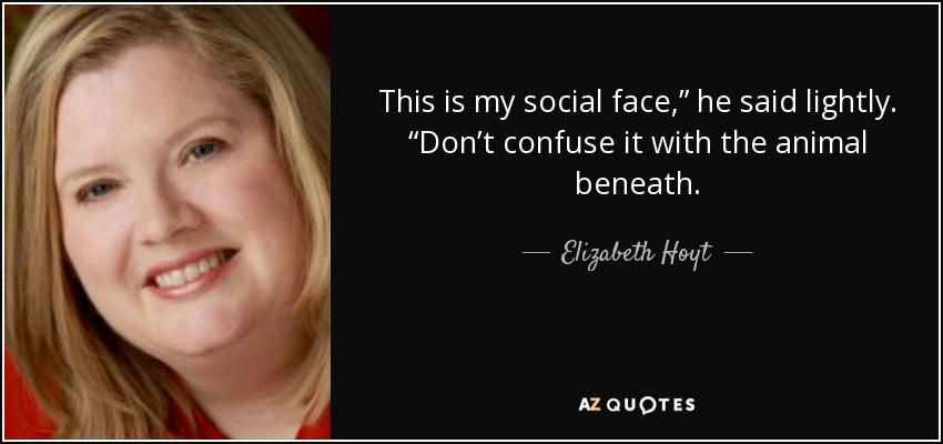 """This is my social face,"""" he said lightly. """"Don't confuse it with the animal beneath. - Elizabeth Hoyt"""