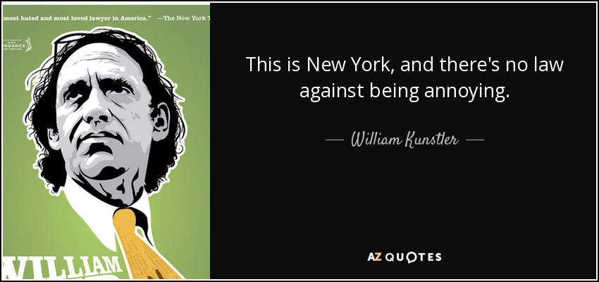 This is New York, and there's no law against being annoying. - William Kunstler