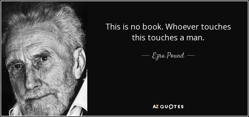 This is no book. Whoever touches this touches a man. - Ezra Pound
