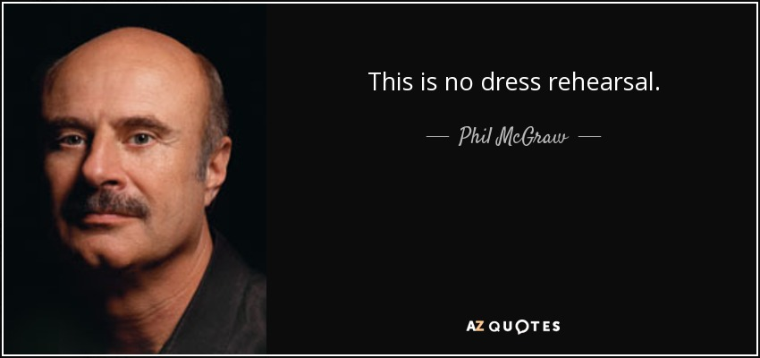 This is no dress rehearsal. - Phil McGraw