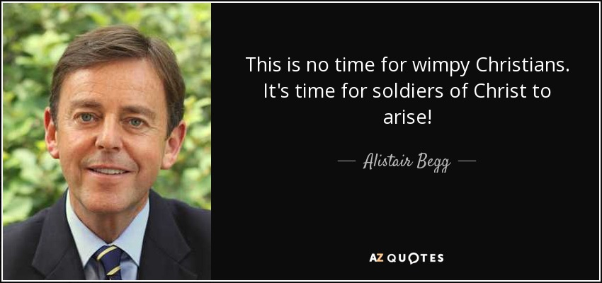 This is no time for wimpy Christians. It's time for soldiers of Christ to arise! - Alistair Begg