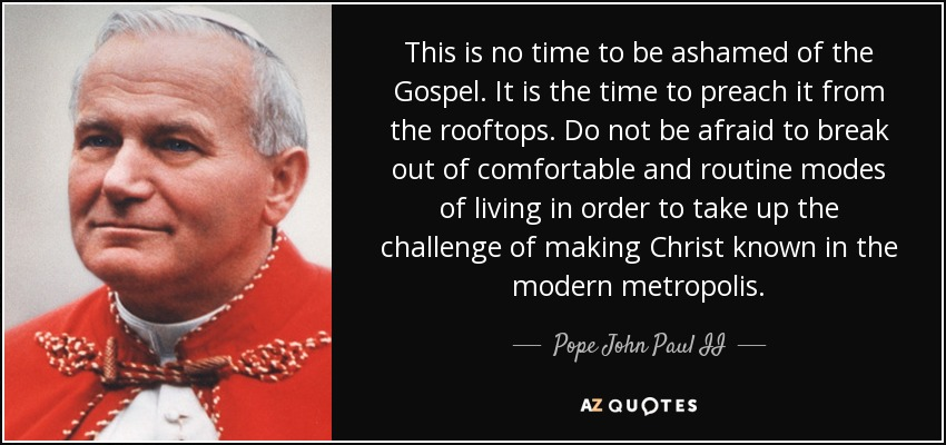 This is no time to be ashamed of the Gospel. It is the time to preach it from the rooftops. Do not be afraid to break out of comfortable and routine modes of living in order to take up the challenge of making Christ known in the modern metropolis. - Pope John Paul II