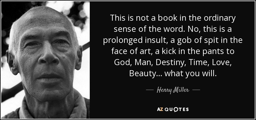 This is not a book in the ordinary sense of the word. No, this is a prolonged insult, a gob of spit in the face of art, a kick in the pants to God, Man, Destiny, Time, Love, Beauty... what you will. - Henry Miller