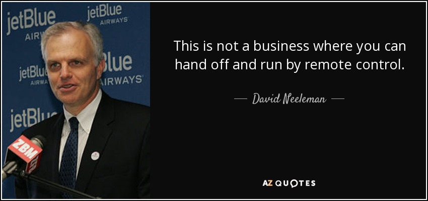 This is not a business where you can hand off and run by remote control. - David Neeleman