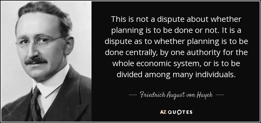 This is not a dispute about whether planning is to be done or not. It is a dispute as to whether planning is to be done centrally, by one authority for the whole economic system, or is to be divided among many individuals. - Friedrich August von Hayek