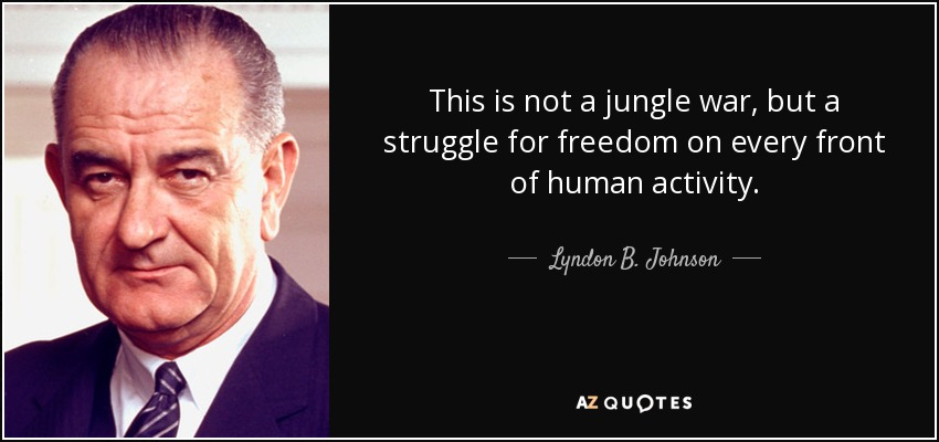 This is not a jungle war, but a struggle for freedom on every front of human activity. - Lyndon B. Johnson