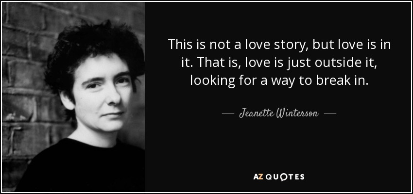 This is not a love story, but love is in it. That is, love is just outside it, looking for a way to break in. - Jeanette Winterson