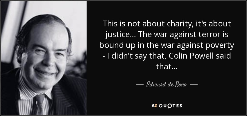 This is not about charity, it's about justice... The war against terror is bound up in the war against poverty - I didn't say that, Colin Powell said that . . . - Edward de Bono