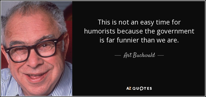 This is not an easy time for humorists because the government is far funnier than we are. - Art Buchwald