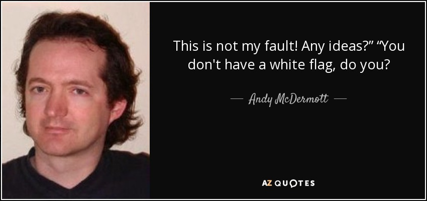 """This is not my fault! Any ideas?"""" """"You don't have a white flag, do you? - Andy McDermott"""