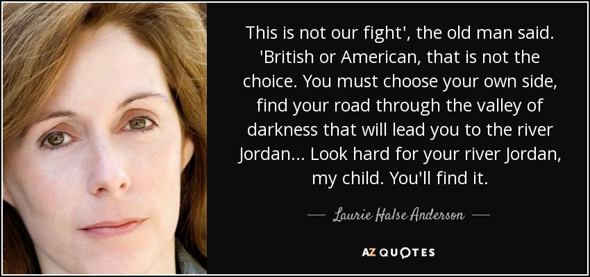 This is not our fight', the old man said. 'British or American, that is not the choice. You must choose your own side, find your road through the valley of darkness that will lead you to the river Jordan. . . Look hard for your river Jordan, my child. You'll find it. - Laurie Halse Anderson