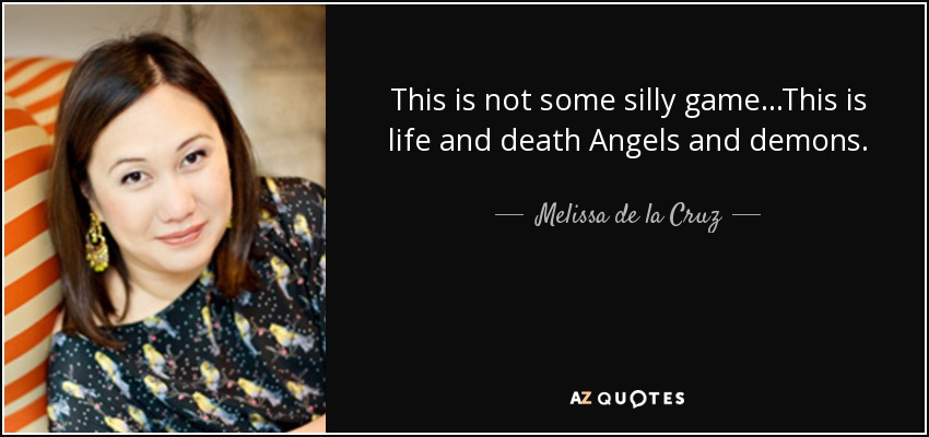 This is not some silly game...This is life and death Angels and demons. - Melissa de la Cruz
