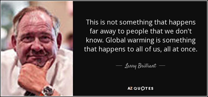 This is not something that happens far away to people that we don't know. Global warming is something that happens to all of us, all at once. - Larry Brilliant