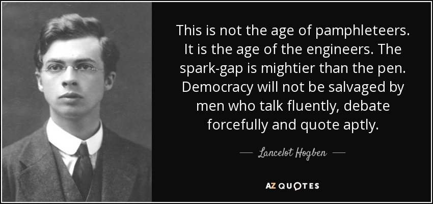 This is not the age of pamphleteers. It is the age of the engineers. The spark-gap is mightier than the pen. Democracy will not be salvaged by men who talk fluently, debate forcefully and quote aptly. - Lancelot Hogben