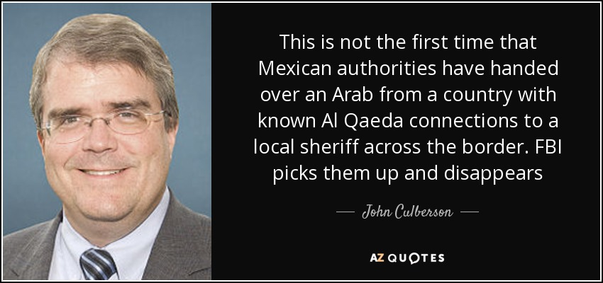 This is not the first time that Mexican authorities have handed over an Arab from a country with known Al Qaeda connections to a local sheriff across the border. FBI picks them up and disappears - John Culberson