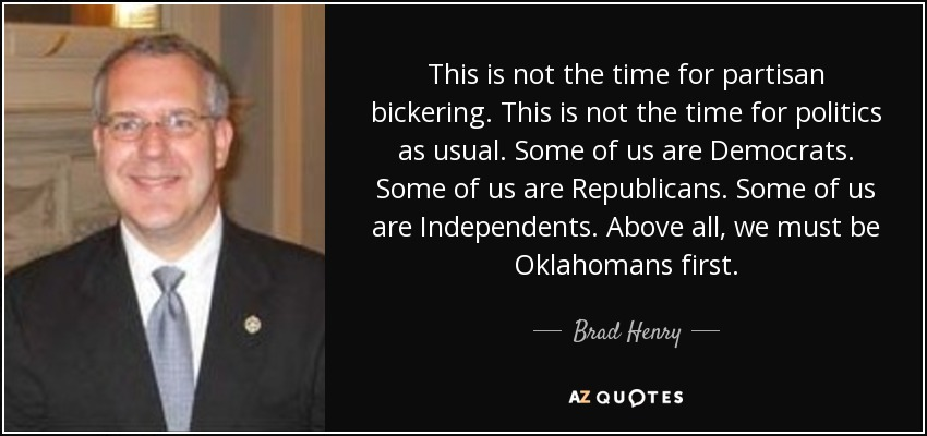 This is not the time for partisan bickering. This is not the time for politics as usual. Some of us are Democrats. Some of us are Republicans. Some of us are Independents. Above all, we must be Oklahomans first. - Brad Henry