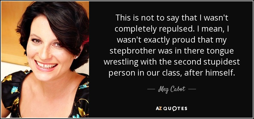 This is not to say that I wasn't completely repulsed. I mean, I wasn't exactly proud that my stepbrother was in there tongue wrestling with the second stupidest person in our class, after himself. - Meg Cabot