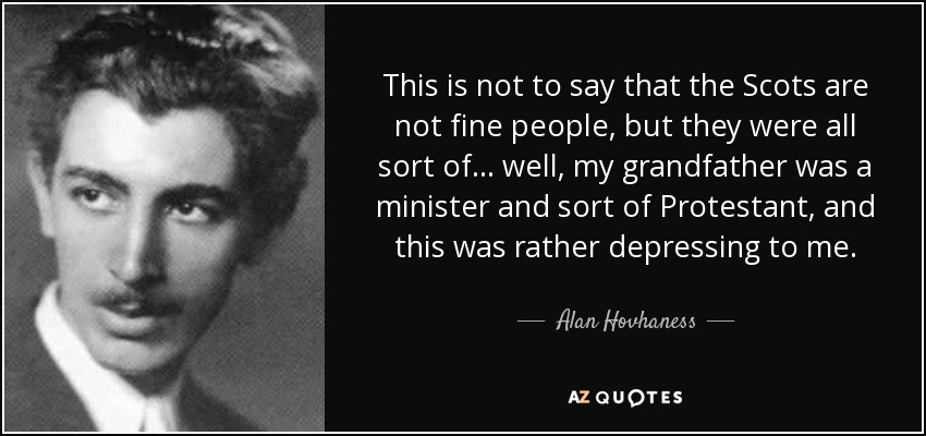 This is not to say that the Scots are not fine people, but they were all sort of... well, my grandfather was a minister and sort of Protestant, and this was rather depressing to me. - Alan Hovhaness