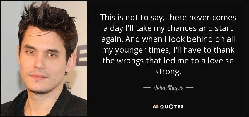 This is not to say, there never comes a day I'll take my chances and start again. And when I look behind on all my younger times, I'll have to thank the wrongs that led me to a love so strong. - John Mayer