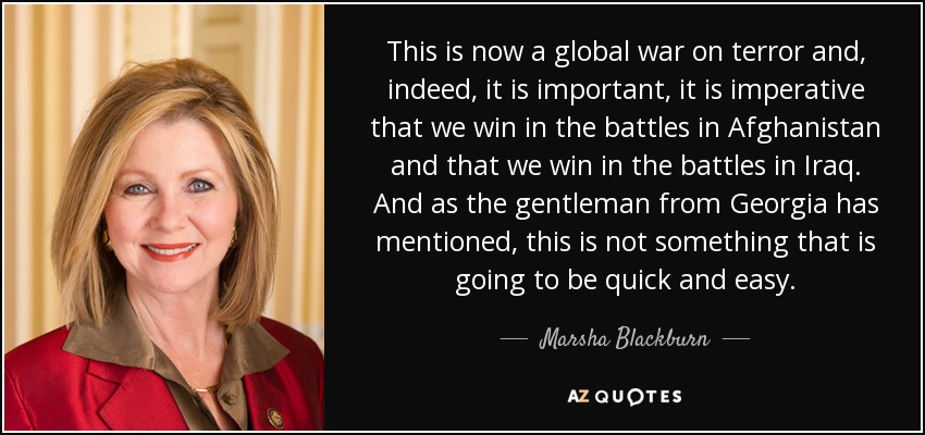 This is now a global war on terror and, indeed, it is important, it is imperative that we win in the battles in Afghanistan and that we win in the battles in Iraq. And as the gentleman from Georgia has mentioned, this is not something that is going to be quick and easy. - Marsha Blackburn