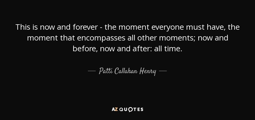 This is now and forever - the moment everyone must have, the moment that encompasses all other moments; now and before, now and after: all time. - Patti Callahan Henry